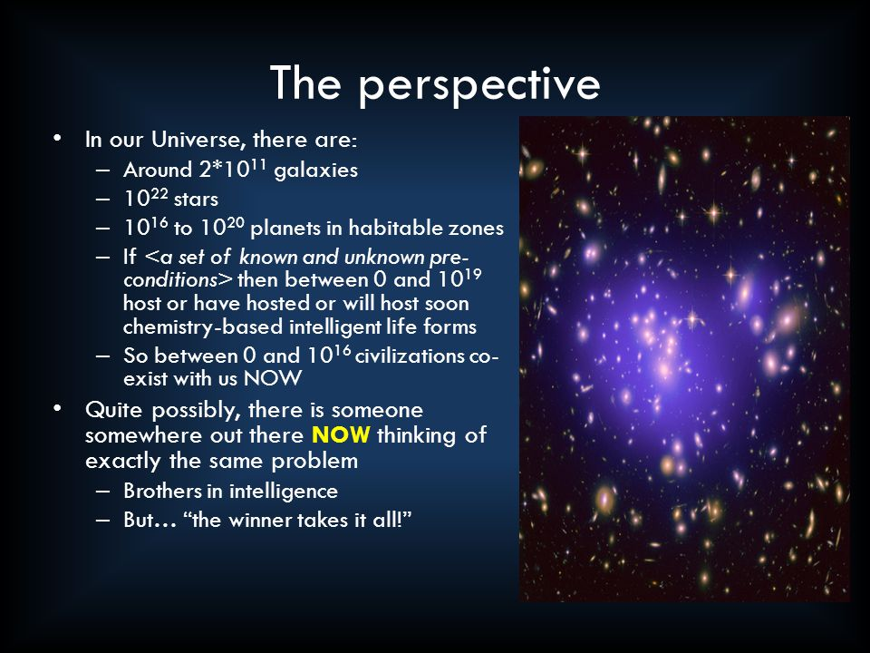 The perspective In our Universe, there are: – Around 2*10 11 galaxies – 10 22 stars – 10 16 to 10 20 planets in habitable zones – If then between 0 and 10 19 host or have hosted or will host soon chemistry-based intelligent life forms – So between 0 and 10 16 civilizations co- exist with us NOW Quite possibly, there is someone somewhere out there NOW thinking of exactly the same problem – Brothers in intelligence – But… the winner takes it all!