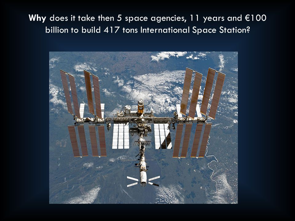 Why does it take then 5 space agencies, 11 years and €100 billion to build 417 tons International Space Station