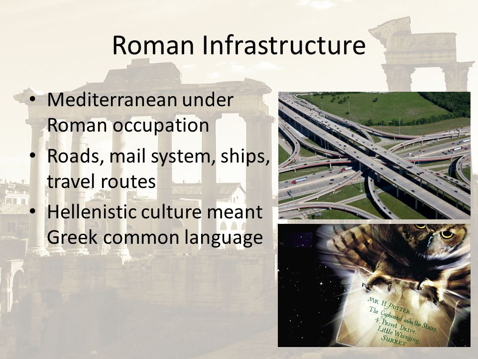 Roman Infrastructure Mediterranean under Roman occupation Roads, mail system, ships, travel routes Hellenistic culture meant Greek common language