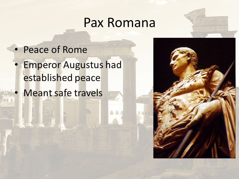 Pax Romana Peace of Rome Emperor Augustus had established peace Meant safe travels