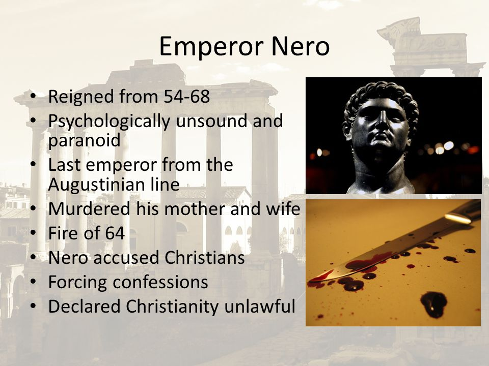 Emperor Nero Reigned from 54-68 Psychologically unsound and paranoid Last emperor from the Augustinian line Murdered his mother and wife Fire of 64 Nero accused Christians Forcing confessions Declared Christianity unlawful