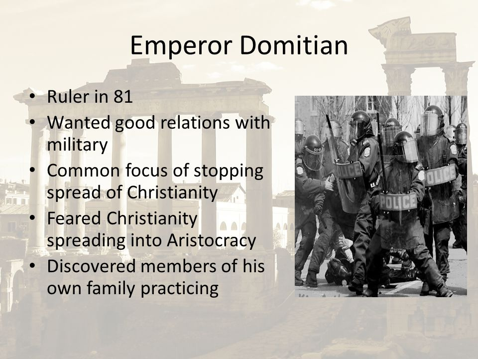 Emperor Domitian Ruler in 81 Wanted good relations with military Common focus of stopping spread of Christianity Feared Christianity spreading into Ar