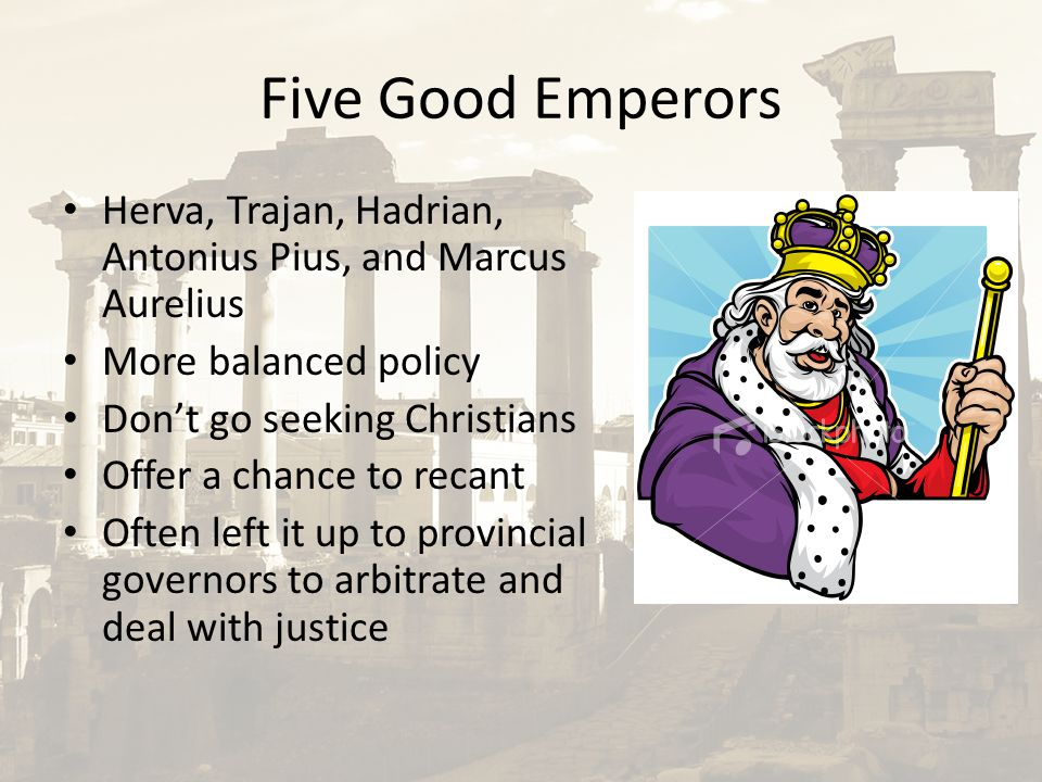Five Good Emperors Herva, Trajan, Hadrian, Antonius Pius, and Marcus Aurelius More balanced policy Don't go seeking Christians Offer a chance to recant Often left it up to provincial governors to arbitrate and deal with justice