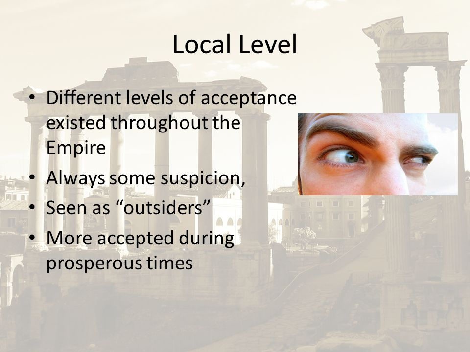 """Local Level Different levels of acceptance existed throughout the Empire Always some suspicion, Seen as """"outsiders"""" More accepted during prosperous ti"""