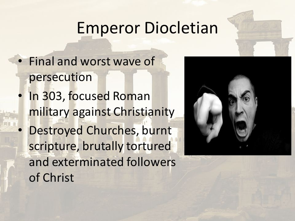 Emperor Diocletian Final and worst wave of persecution In 303, focused Roman military against Christianity Destroyed Churches, burnt scripture, brutal