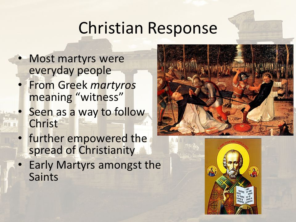 """Christian Response Most martyrs were everyday people From Greek martyros meaning """"witness"""" Seen as a way to follow Christ further empowered the spread"""