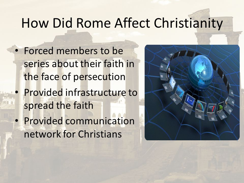 How Did Rome Affect Christianity Forced members to be series about their faith in the face of persecution Provided infrastructure to spread the faith Provided communication network for Christians