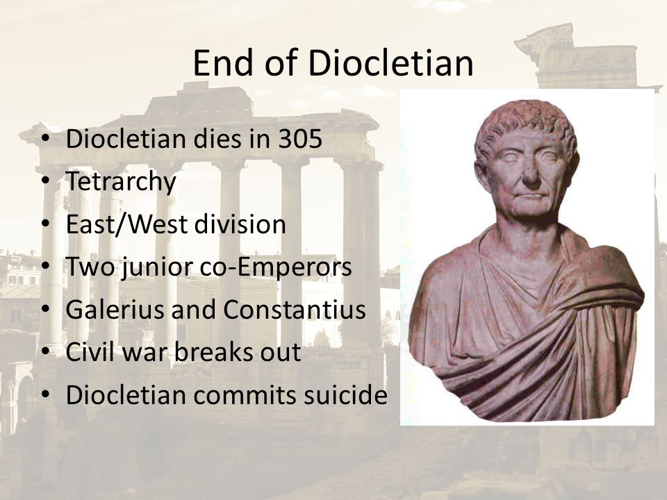 End of Diocletian Diocletian dies in 305 Tetrarchy East/West division Two junior co-Emperors Galerius and Constantius Civil war breaks out Diocletian commits suicide