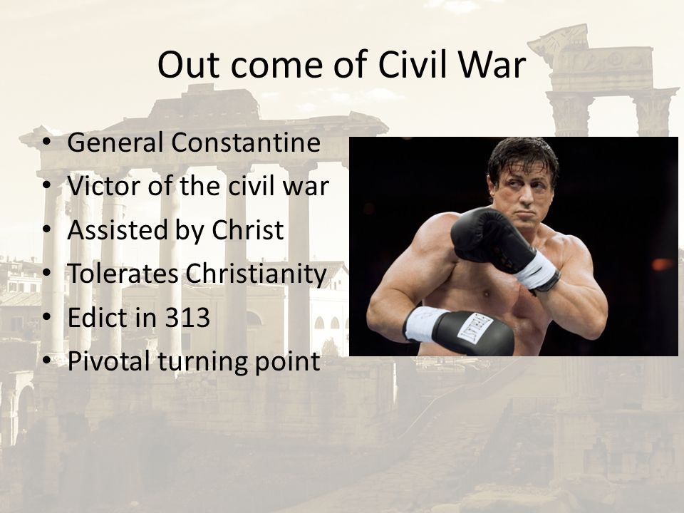 Out come of Civil War General Constantine Victor of the civil war Assisted by Christ Tolerates Christianity Edict in 313 Pivotal turning point