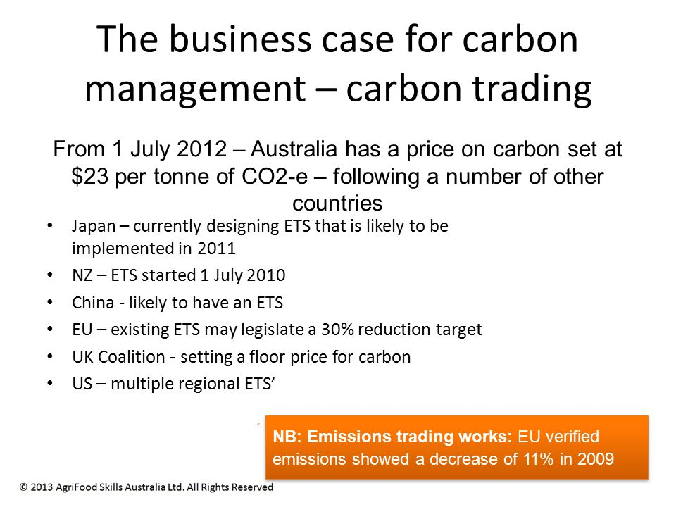 The business case for carbon management – carbon trading Japan – currently designing ETS that is likely to be implemented in 2011 NZ – ETS started 1 July 2010 China - likely to have an ETS EU – existing ETS may legislate a 30% reduction target UK Coalition - setting a floor price for carbon US – multiple regional ETS' From 1 July 2012 – Australia has a price on carbon set at $23 per tonne of CO2-e – following a number of other countries NB: Emissions trading works: EU verified emissions showed a decrease of 11% in 2009