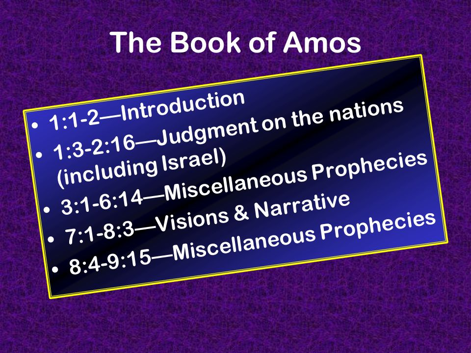 The Book of Amos 1:1-2—Introduction 1:3-2:16—Judgment on the nations (including Israel) 3:1-6:14—Miscellaneous Prophecies 7:1-8:3—Visions & Narrative 8:4-9:15—Miscellaneous Prophecies