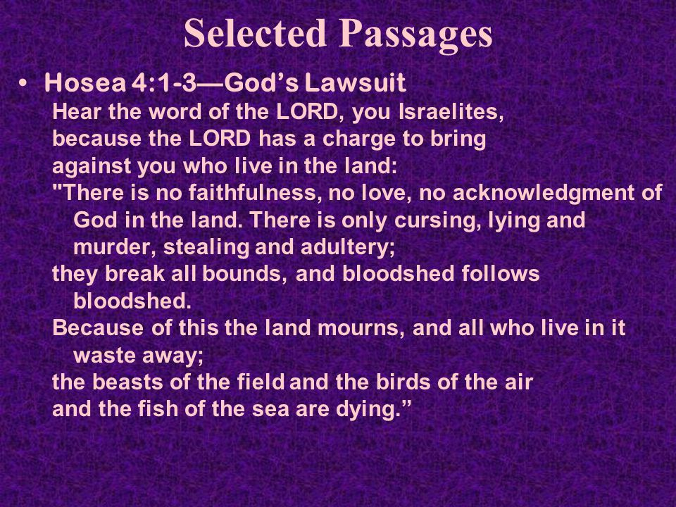 Selected Passages Hosea 4:1-3—God's Lawsuit Hear the word of the LORD, you Israelites, because the LORD has a charge to bring against you who live in the land: There is no faithfulness, no love, no acknowledgment of God in the land.