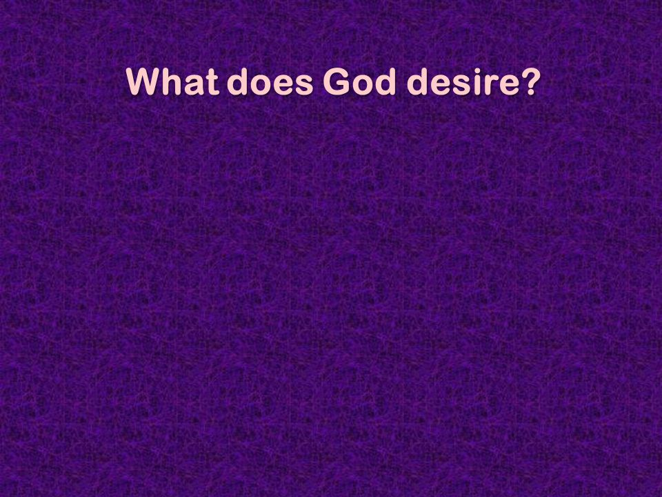 Selected Passages What does God desire