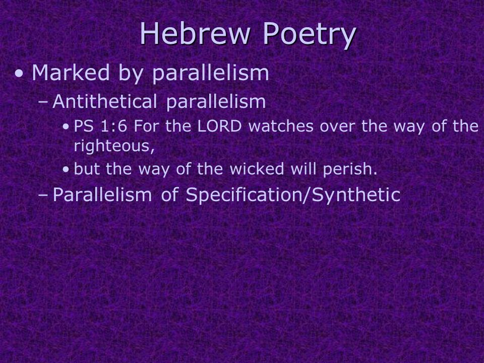 Hebrew Poetry Marked by parallelism –Antithetical parallelism PS 1:6 For the LORD watches over the way of the righteous, but the way of the wicked will perish.