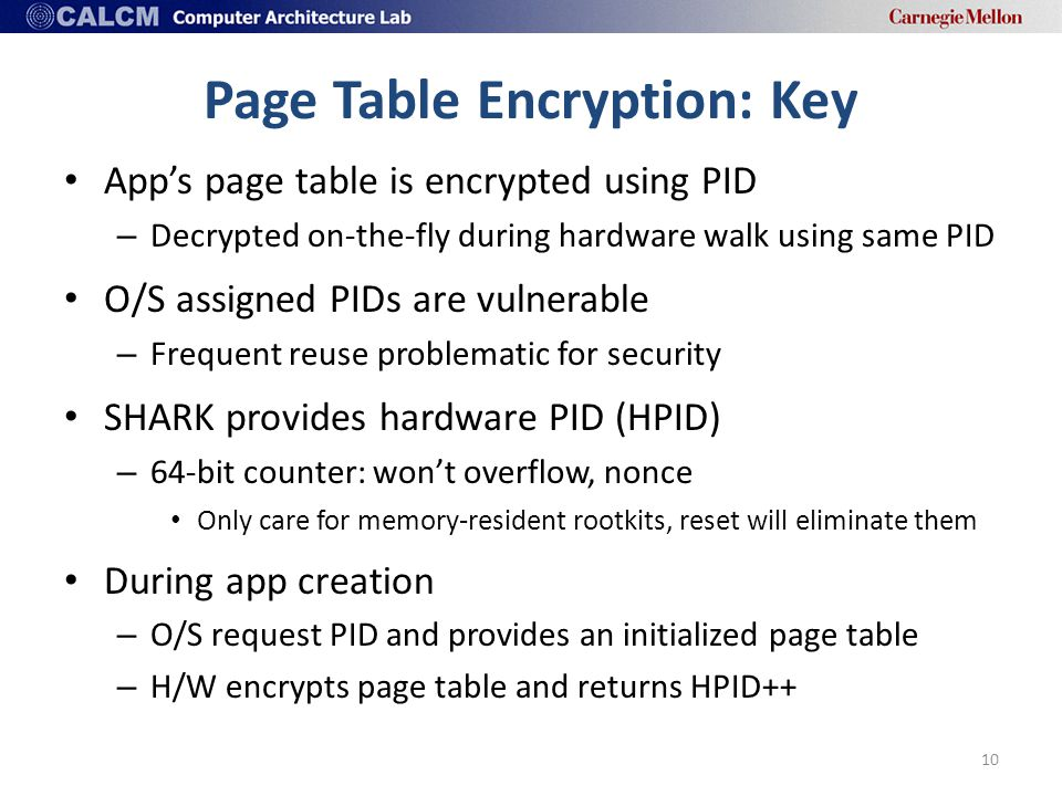 Page Table Encryption: Key App's page table is encrypted using PID – Decrypted on-the-fly during hardware walk using same PID O/S assigned PIDs are vulnerable – Frequent reuse problematic for security SHARK provides hardware PID (HPID) – 64-bit counter: won't overflow, nonce Only care for memory-resident rootkits, reset will eliminate them During app creation – O/S request PID and provides an initialized page table – H/W encrypts page table and returns HPID++ 10