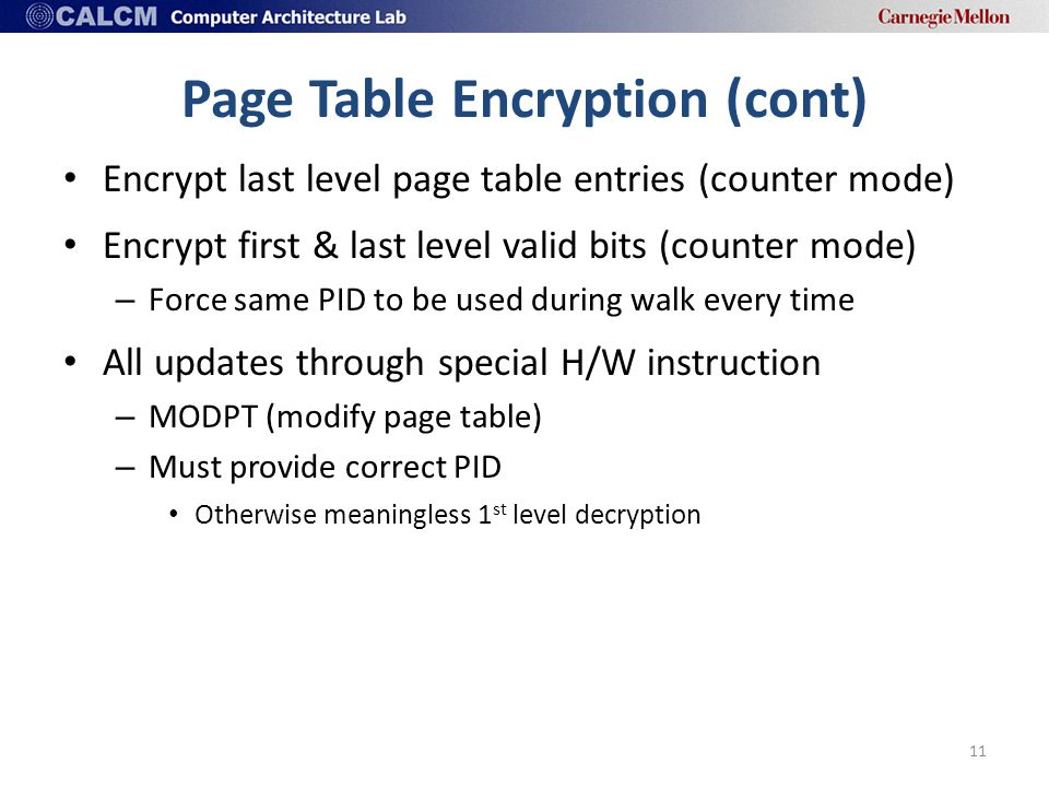 Page Table Encryption (cont) Encrypt last level page table entries (counter mode) Encrypt first & last level valid bits (counter mode) – Force same PID to be used during walk every time All updates through special H/W instruction – MODPT (modify page table) – Must provide correct PID Otherwise meaningless 1 st level decryption 11