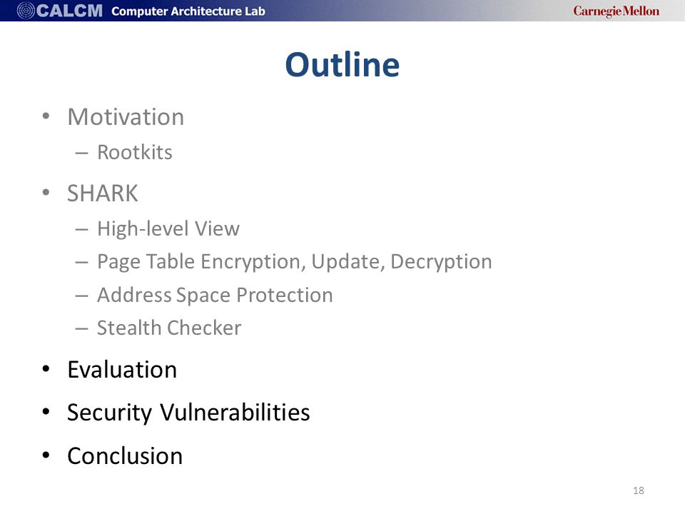 Outline Motivation – Rootkits SHARK – High-level View – Page Table Encryption, Update, Decryption – Address Space Protection – Stealth Checker Evaluation Security Vulnerabilities Conclusion 18