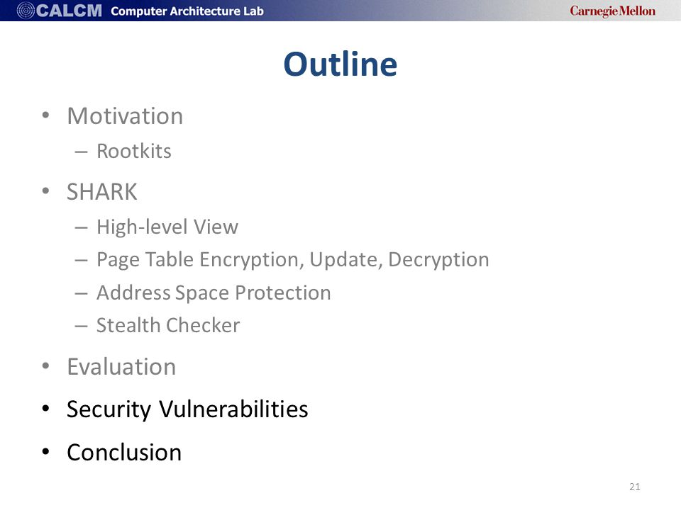 Outline Motivation – Rootkits SHARK – High-level View – Page Table Encryption, Update, Decryption – Address Space Protection – Stealth Checker Evaluation Security Vulnerabilities Conclusion 21