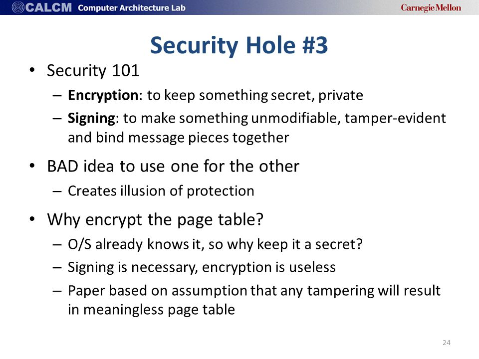 Security Hole #3 Security 101 – Encryption: to keep something secret, private – Signing: to make something unmodifiable, tamper-evident and bind message pieces together BAD idea to use one for the other – Creates illusion of protection Why encrypt the page table.