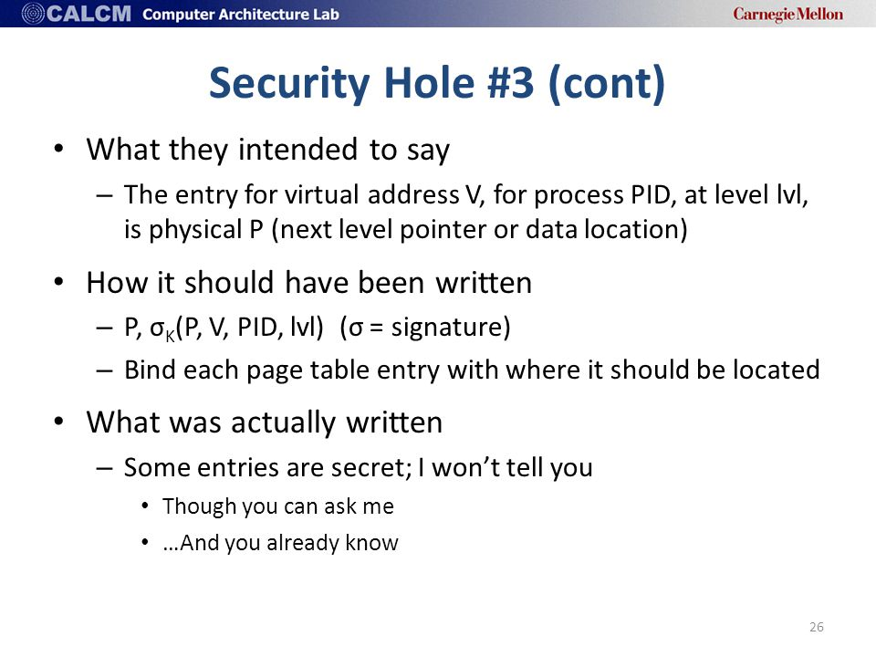 Security Hole #3 (cont) What they intended to say – The entry for virtual address V, for process PID, at level lvl, is physical P (next level pointer or data location) How it should have been written – P, σ Κ (P, V, PID, lvl) (σ = signature) – Bind each page table entry with where it should be located What was actually written – Some entries are secret; I won't tell you Though you can ask me …And you already know 26