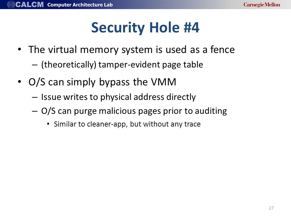 Security Hole #4 The virtual memory system is used as a fence – (theoretically) tamper-evident page table O/S can simply bypass the VMM – Issue writes to physical address directly – O/S can purge malicious pages prior to auditing Similar to cleaner-app, but without any trace 27