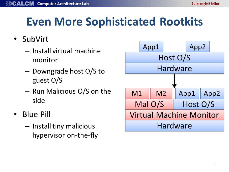 Even More Sophisticated Rootkits 6 M2 M1 Mal O/S App2 App1 Host O/S Hardware App2 App1 Host O/S Virtual Machine Monitor Hardware SubVirt – Install virtual machine monitor – Downgrade host O/S to guest O/S – Run Malicious O/S on the side Blue Pill – Install tiny malicious hypervisor on-the-fly
