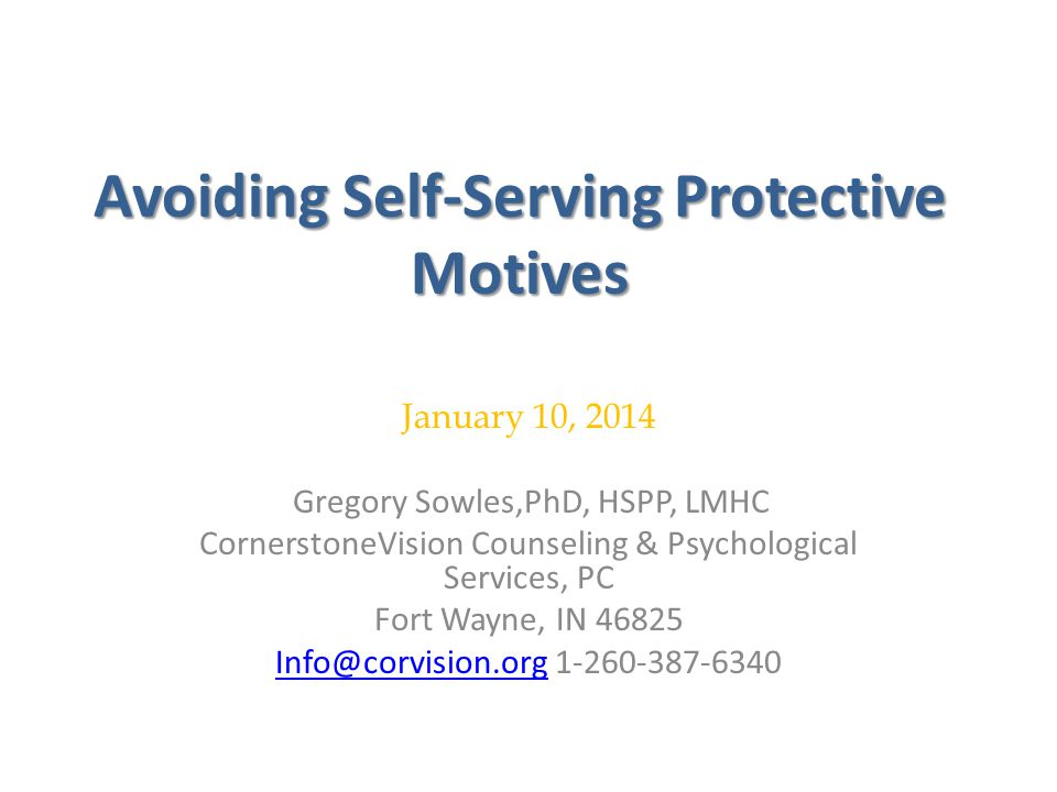 Avoiding Self-Serving Protective Motives January 10, 2014 u Gregory Sowles,PhD, HSPP, LMHC CornerstoneVision Counseling & Psychological Services, PC Fort Wayne, IN 46825 Info@corvision.orgInfo@corvision.org 1-260-387-6340