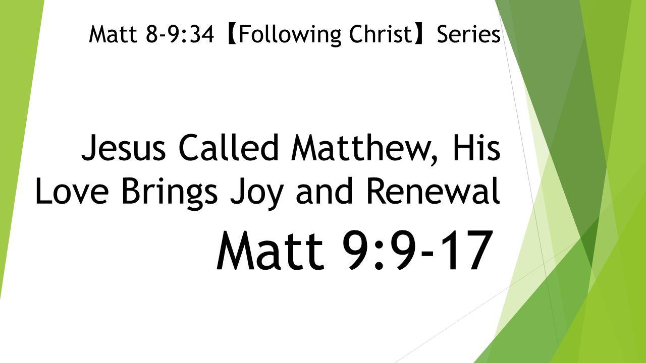 Jesus Called Matthew, His Love Brings Joy and Renewal Matt 9:9-17 Matt 8-9:34 【 Following Christ 】 Series