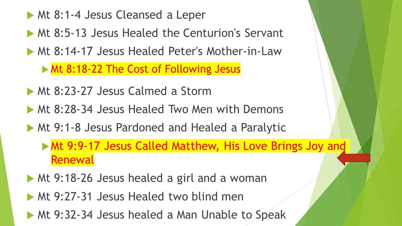  Mt 8:1-4 Jesus Cleansed a Leper  Mt 8:5-13 Jesus Healed the Centurion's Servant  Mt 8:14-17 Jesus Healed Peter's Mother-in-Law  Mt 8:18-22 The Co