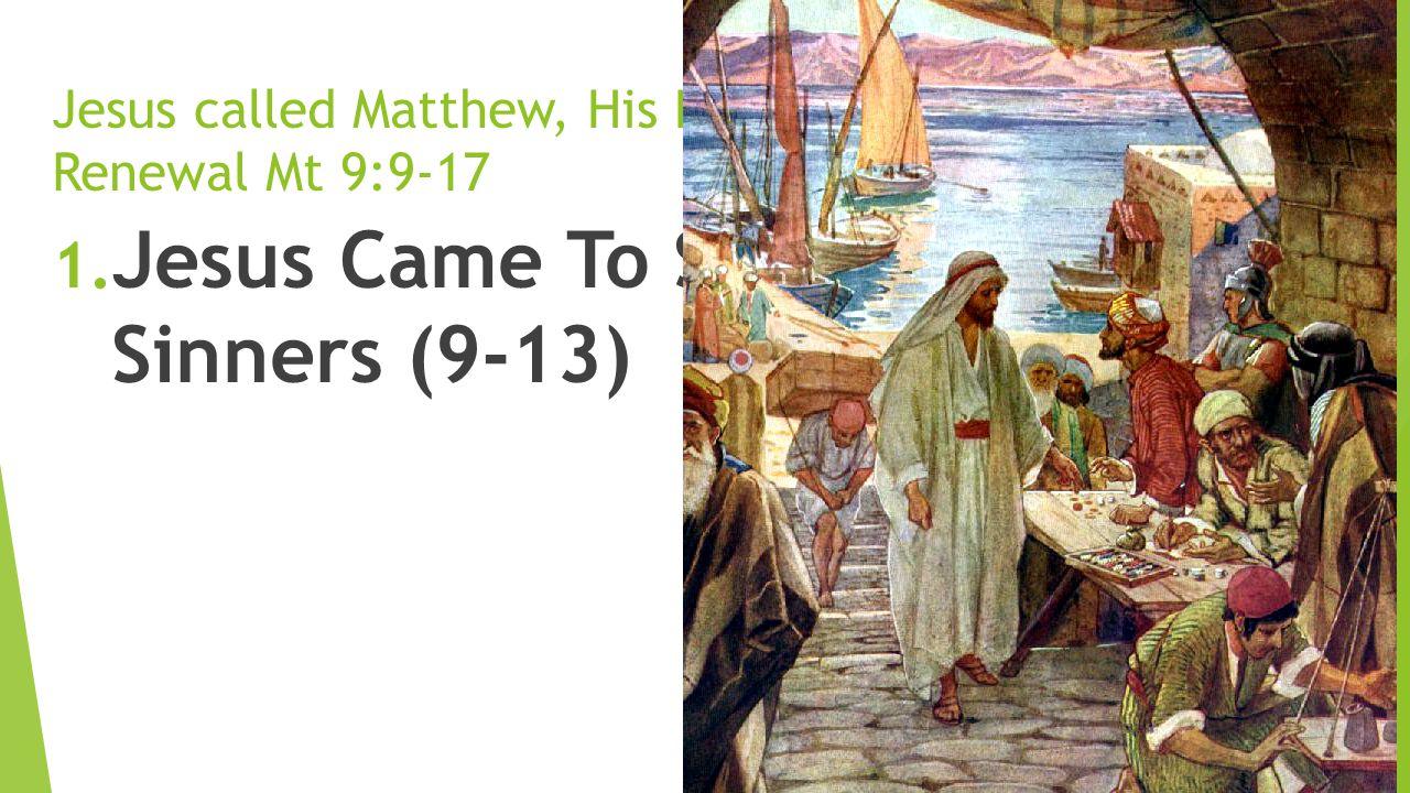 Jesus called Matthew, His Love brings Joy and Renewal Mt 9:9-17 1. Jesus Came To Seek And Save Sinners (9-13)