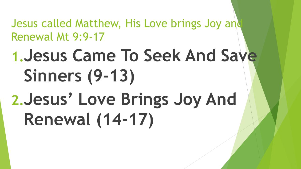Jesus called Matthew, His Love brings Joy and Renewal Mt 9:9-17 1. Jesus Came To Seek And Save Sinners (9-13) 2. Jesus' Love Brings Joy And Renewal (1