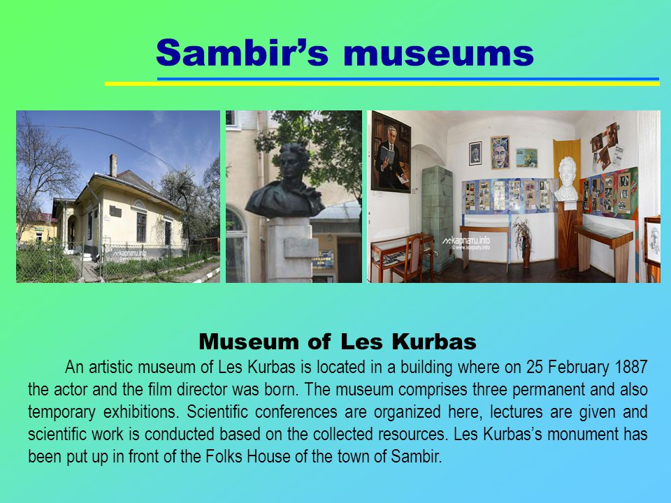 Sambir's museums Museum of Les Kurbas An artistic museum of Les Kurbas is located in a building where on 25 February 1887 the actor and the film director was born.