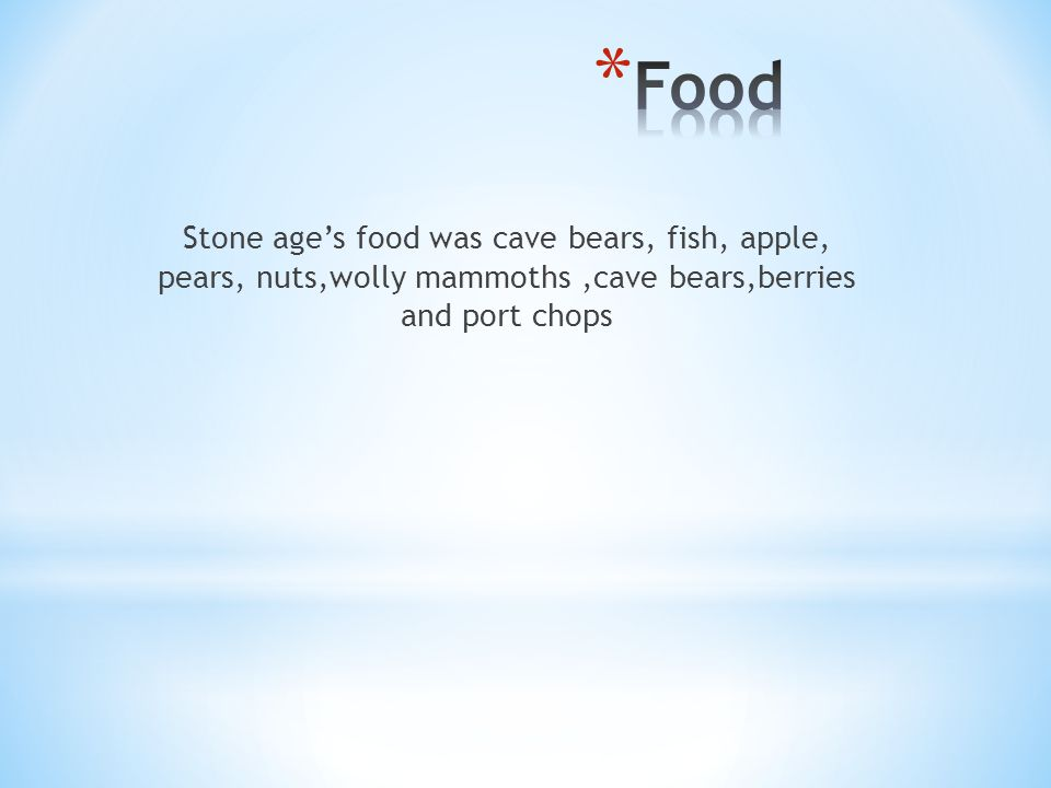 Stone age's food was cave bears, fish, apple, pears, nuts,wolly mammoths,cave bears,berries and port chops