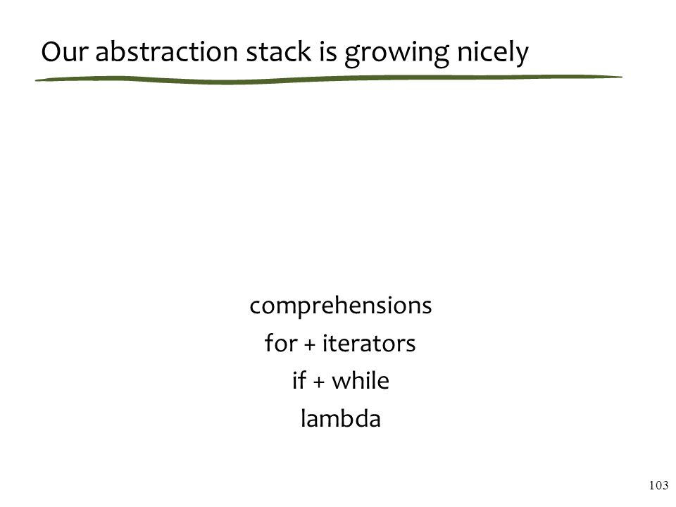 Our abstraction stack is growing nicely comprehensions for + iterators if + while lambda 103