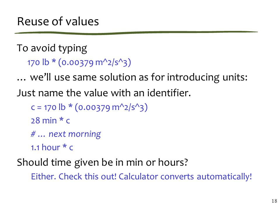 Reuse of values To avoid typing 170 lb * (0.00379 m^2/s^3) … we'll use same solution as for introducing units: Just name the value with an identifier.