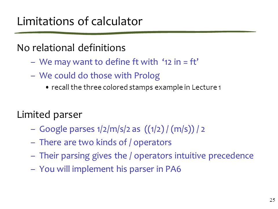Limitations of calculator No relational definitions –We may want to define ft with '12 in = ft' –We could do those with Prolog recall the three colored stamps example in Lecture 1 Limited parser –Google parses 1/2/m/s/2 as ((1/2) / (m/s)) / 2 –There are two kinds of / operators –Their parsing gives the / operators intuitive precedence –You will implement his parser in PA6 25