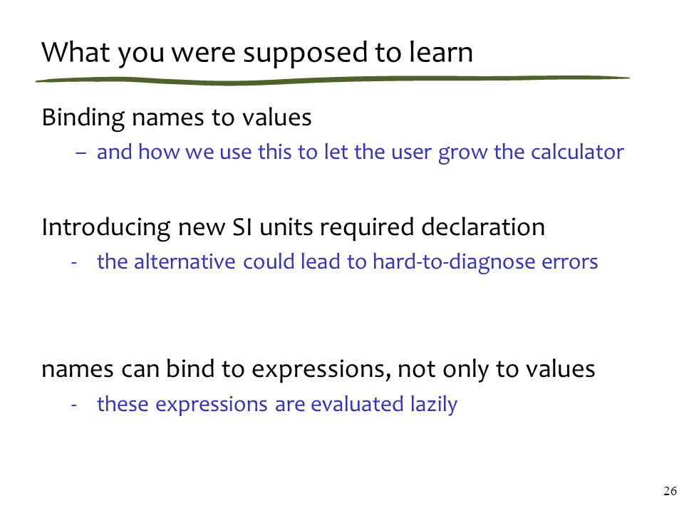 What you were supposed to learn Binding names to values –and how we use this to let the user grow the calculator Introducing new SI units required declaration -the alternative could lead to hard-to-diagnose errors names can bind to expressions, not only to values -these expressions are evaluated lazily 26
