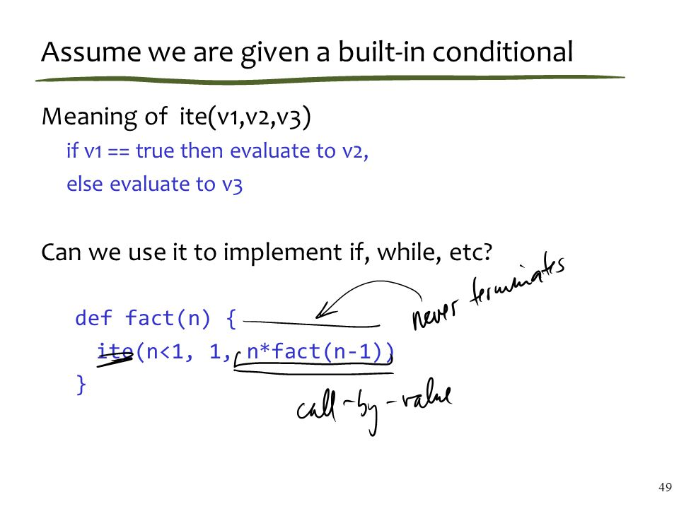 Assume we are given a built-in conditional Meaning of ite(v1,v2,v3) if v1 == true then evaluate to v2, else evaluate to v3 Can we use it to implement if, while, etc.