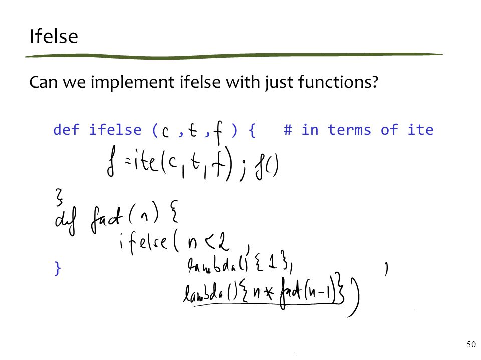 Ifelse Can we implement ifelse with just functions def ifelse (,, ) { # in terms of ite } 50