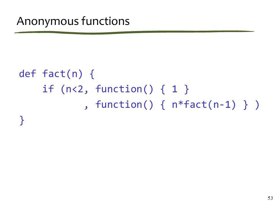 Anonymous functions 53 def fact(n) { if (n<2, function() { 1 }, function() { n*fact(n-1) } ) }