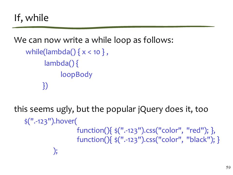 If, while We can now write a while loop as follows: while(lambda() { x < 10 }, lambda() { loopBody }) this seems ugly, but the popular jQuery does it, too $( .-123 ).hover( function(){ $( .-123 ).css( color , red ); }, function(){ $( .-123 ).css( color , black ); } ); 59
