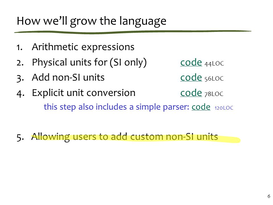 How we'll grow the language 1.Arithmetic expressions 2.Physical units for (SI only)code 44LOCcode 3.Add non-SI unitscode 56LOCcode 4.Explicit unit conversioncode 78LOCcode this step also includes a simple parser: code 120LOCcode 5.