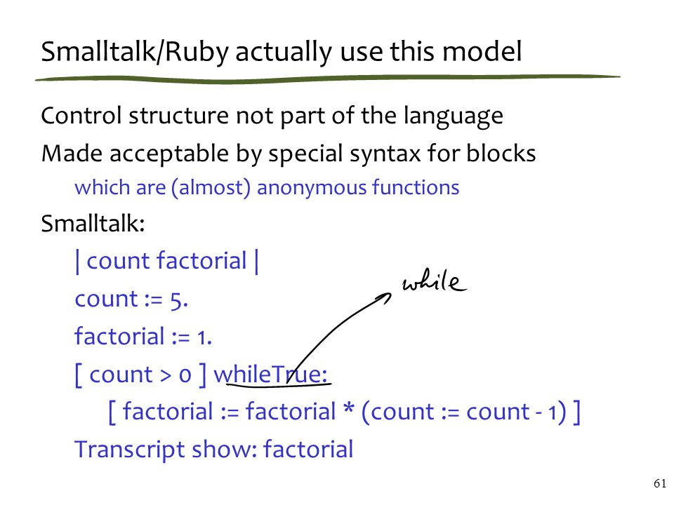 Smalltalk/Ruby actually use this model Control structure not part of the language Made acceptable by special syntax for blocks which are (almost) anonymous functions Smalltalk:   count factorial   count := 5.