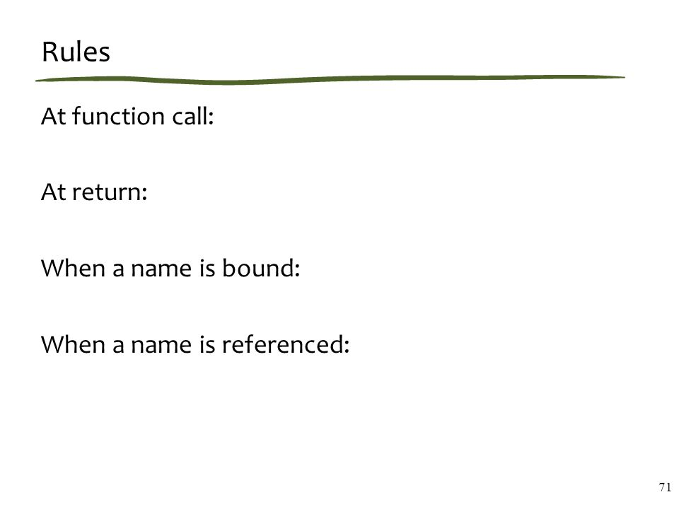Rules At function call: At return: When a name is bound: When a name is referenced: 71