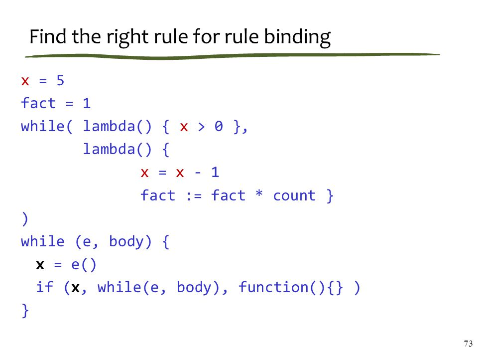 Find the right rule for rule binding 73 x = 5 fact = 1 while( lambda() { x > 0 }, lambda() { x = x - 1 fact := fact * count } ) while (e, body) { x = e() if (x, while(e, body), function(){} ) }