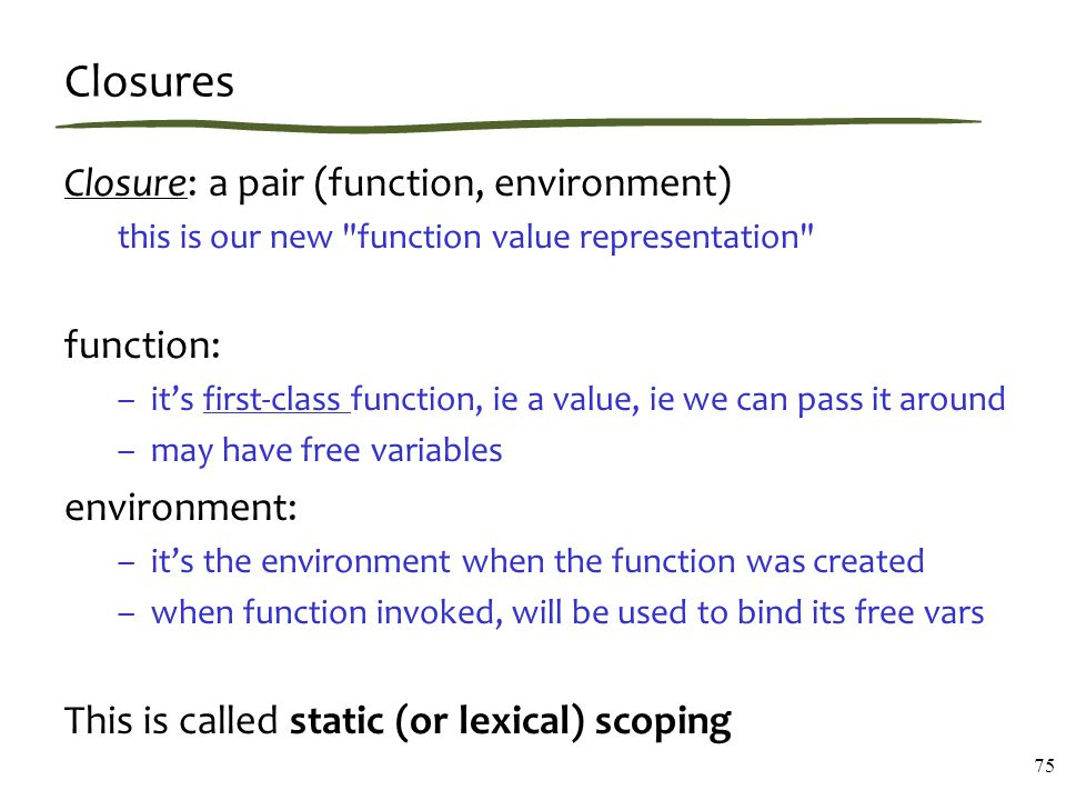 Closures Closure: a pair (function, environment) this is our new function value representation function: –it's first-class function, ie a value, ie we can pass it around –may have free variables environment: –it's the environment when the function was created –when function invoked, will be used to bind its free vars This is called static (or lexical) scoping 75