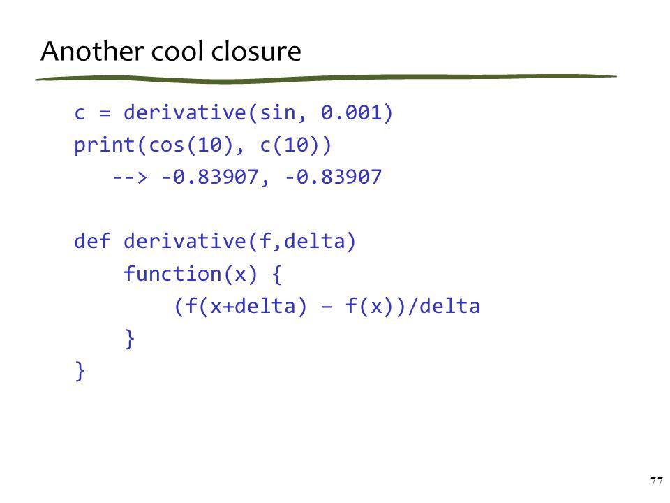 Another cool closure c = derivative(sin, 0.001) print(cos(10), c(10)) --> -0.83907, -0.83907 def derivative(f,delta) function(x) { (f(x+delta) – f(x))/delta } } 77