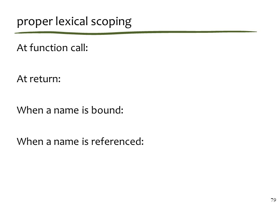 proper lexical scoping 79 At function call: At return: When a name is bound: When a name is referenced: