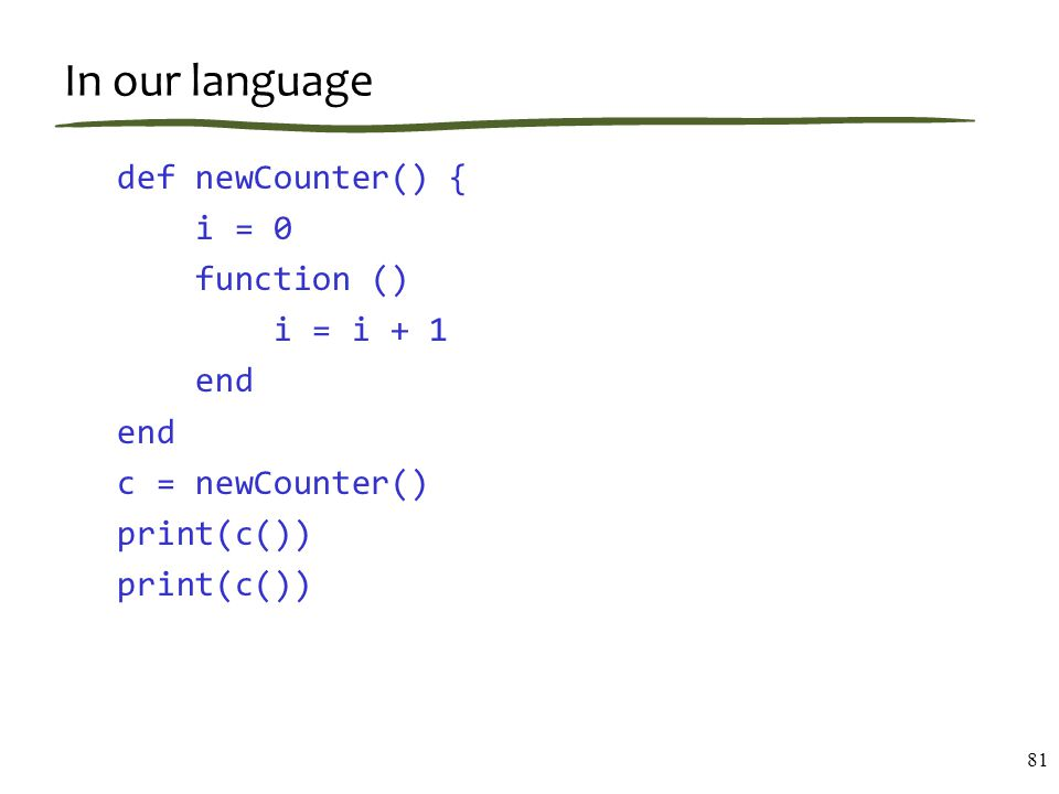 In our language def newCounter() { i = 0 function () i = i + 1 end c = newCounter() print(c()) 81