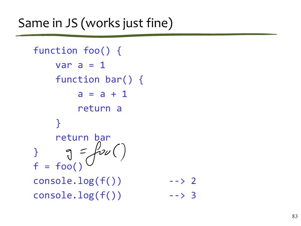 Same in JS (works just fine) function foo() { var a = 1 function bar() { a = a + 1 return a } return bar } f = foo() console.log(f()) --> 2 console.log(f()) --> 3 83